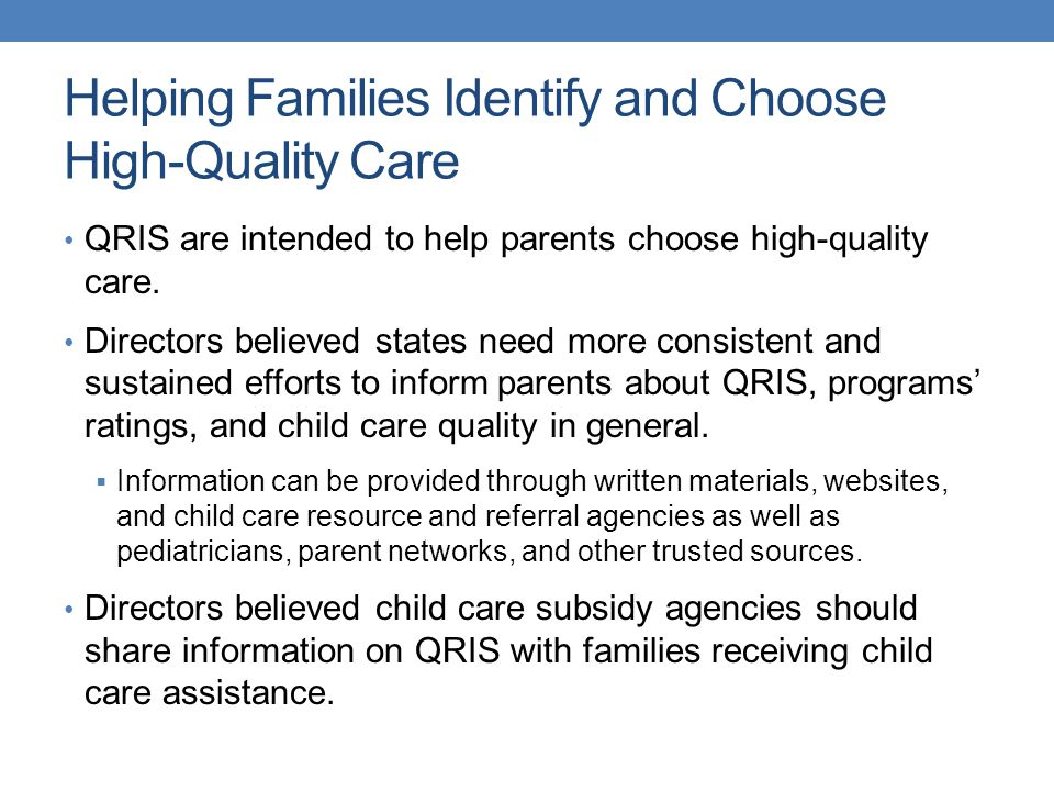 Helping Families Identify and Choose High-Quality Care QRIS are intended to help parents choose high-quality care. Directors believed states need more