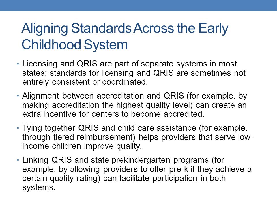 Aligning Standards Across the Early Childhood System Licensing and QRIS are part of separate systems in most states; standards for licensing and QRIS