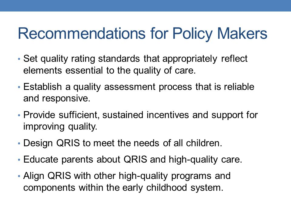 Recommendations for Policy Makers Set quality rating standards that appropriately reflect elements essential to the quality of care.