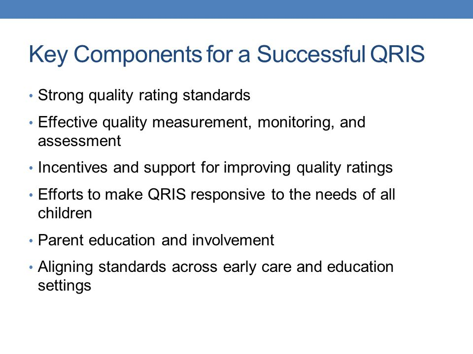 Key Components for a Successful QRIS Strong quality rating standards Effective quality measurement, monitoring, and assessment Incentives and support