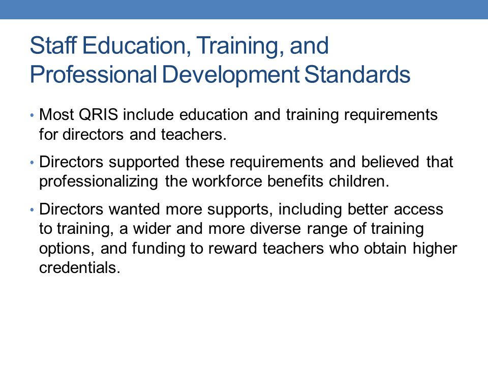 Staff Education, Training, and Professional Development Standards Most QRIS include education and training requirements for directors and teachers. Di