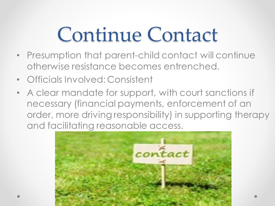 Continue Contact Presumption that parent-child contact will continue otherwise resistance becomes entrenched.