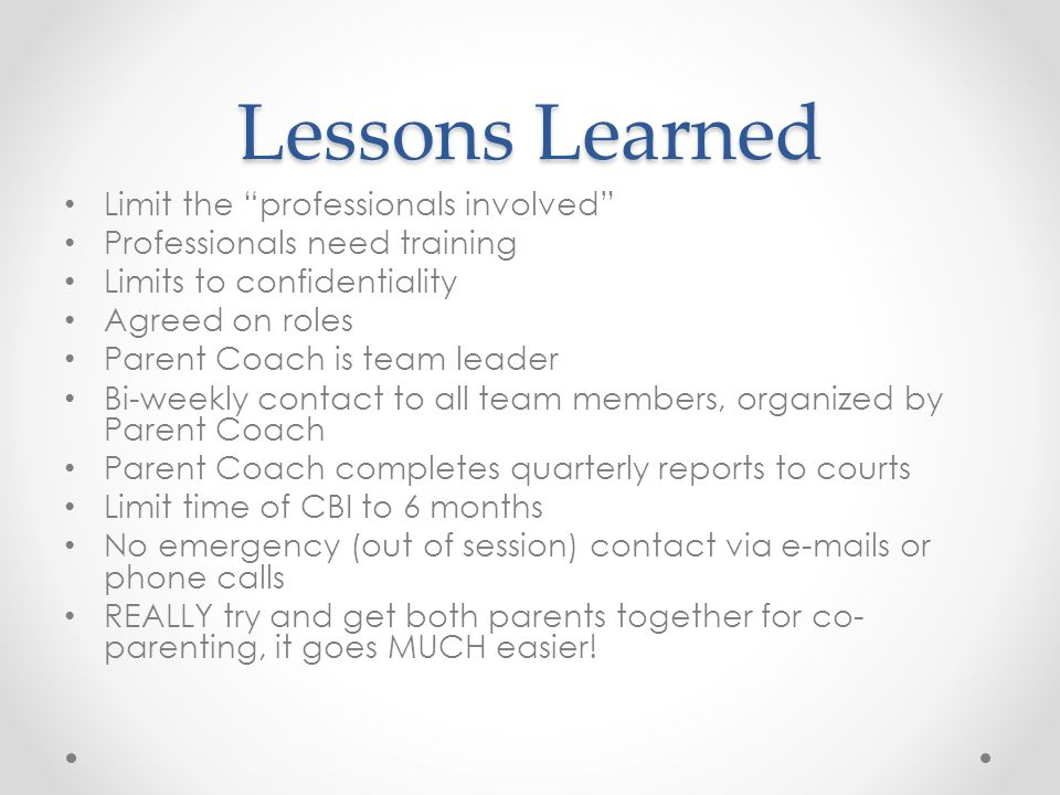 Lessons Learned Limit the professionals involved Professionals need training Limits to confidentiality Agreed on roles Parent Coach is team leader Bi-weekly contact to all team members, organized by Parent Coach Parent Coach completes quarterly reports to courts Limit time of CBI to 6 months No emergency (out of session) contact via e-mails or phone calls REALLY try and get both parents together for co- parenting, it goes MUCH easier!