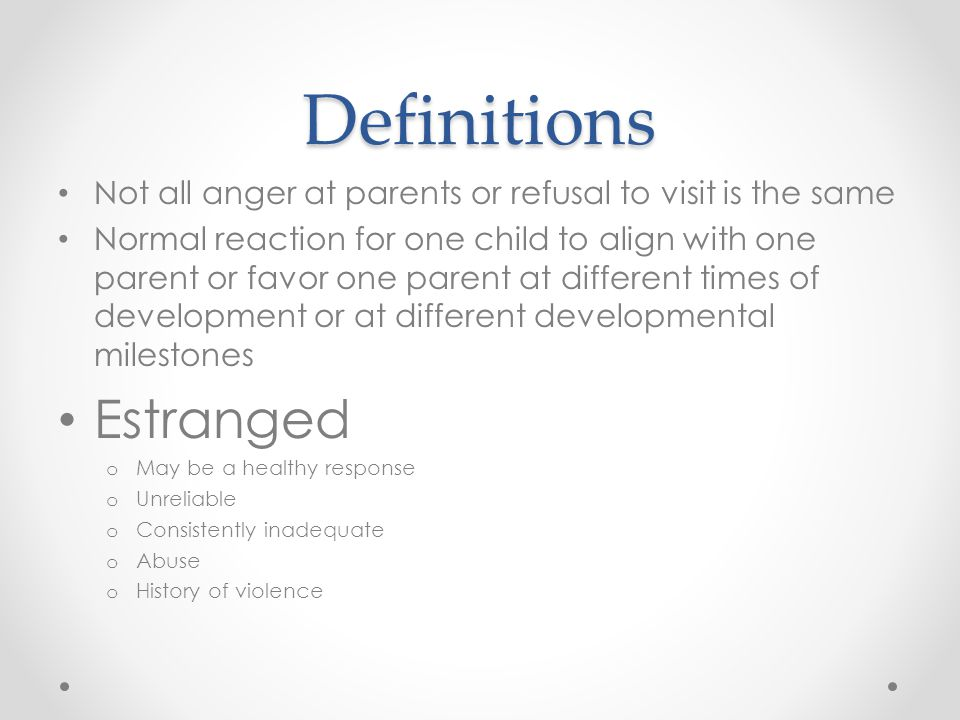 Definitions Not all anger at parents or refusal to visit is the same Normal reaction for one child to align with one parent or favor one parent at different times of development or at different developmental milestones Estranged o May be a healthy response o Unreliable o Consistently inadequate o Abuse o History of violence
