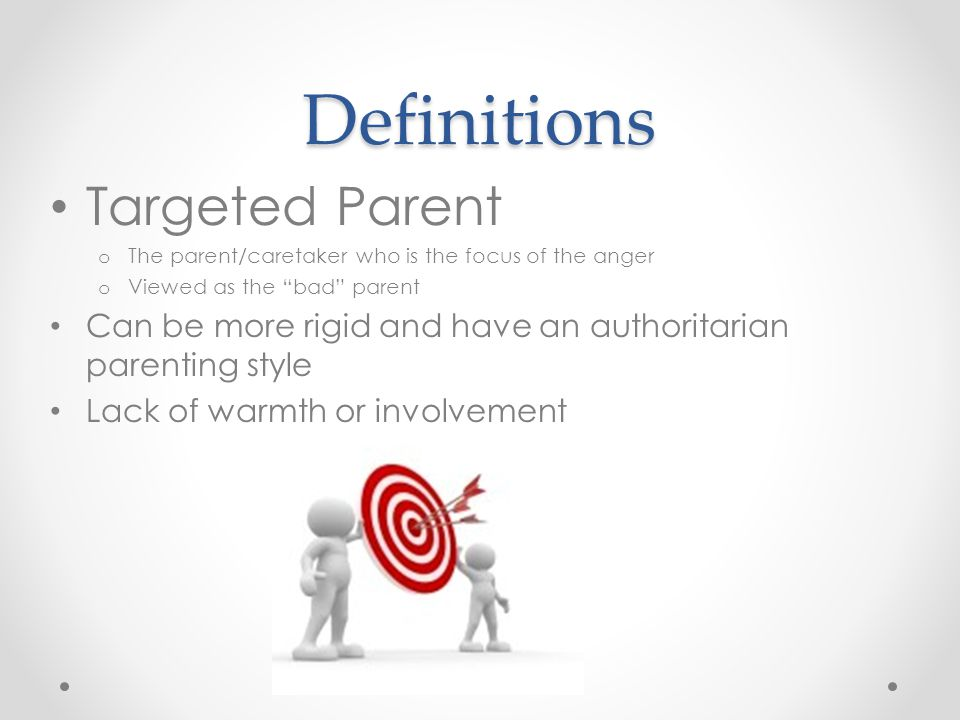 Definitions Targeted Parent o The parent/caretaker who is the focus of the anger o Viewed as the bad parent Can be more rigid and have an authoritarian parenting style Lack of warmth or involvement