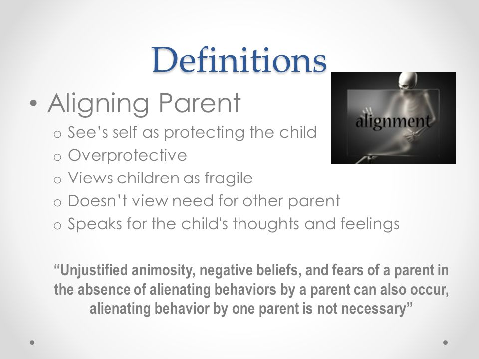 Definitions Aligning Parent o See's self as protecting the child o Overprotective o Views children as fragile o Doesn't view need for other parent o Speaks for the child s thoughts and feelings Unjustified animosity, negative beliefs, and fears of a parent in the absence of alienating behaviors by a parent can also occur, alienating behavior by one parent is not necessary