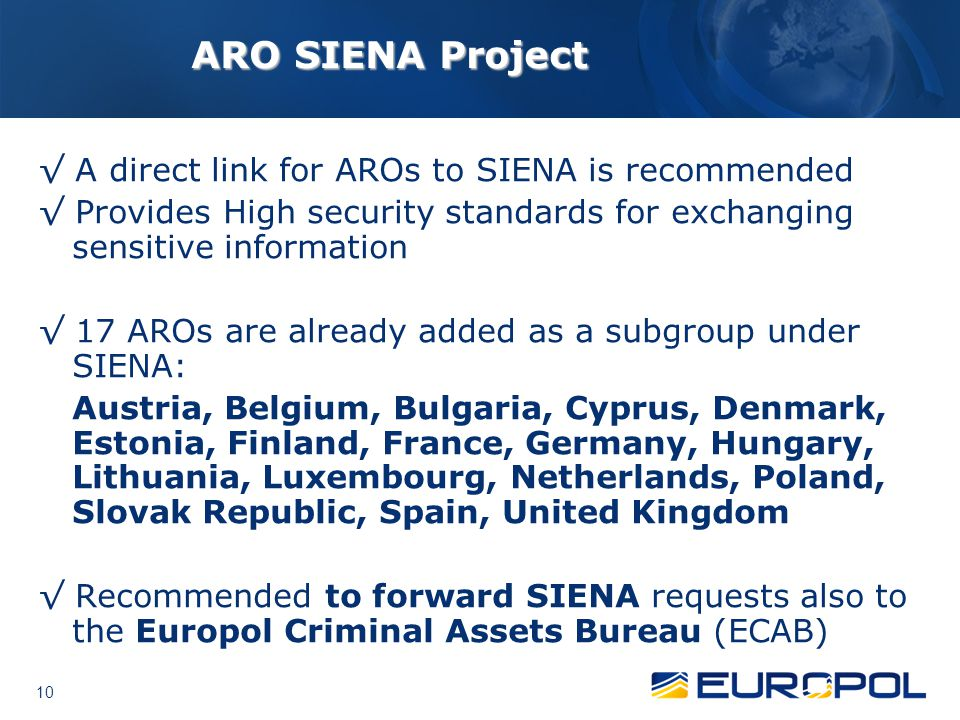 10 ARO SIENA Project √ A direct link for AROs to SIENA is recommended √ Provides High security standards for exchanging sensitive information √ 17 AROs are already added as a subgroup under SIENA: Austria, Belgium, Bulgaria, Cyprus, Denmark, Estonia, Finland, France, Germany, Hungary, Lithuania, Luxembourg, Netherlands, Poland, Slovak Republic, Spain, United Kingdom √ Recommended to forward SIENA requests also to the Europol Criminal Assets Bureau (ECAB)