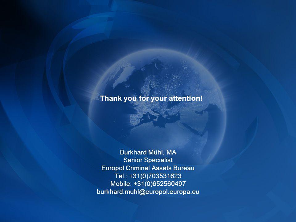 Burkhard Mühl, MA Senior Specialist Europol Criminal Assets Bureau Tel.: +31(0)703531623 Mobile: +31(0)652560497 burkhard.muhl@europol.europa.eu Thank you for your attention!