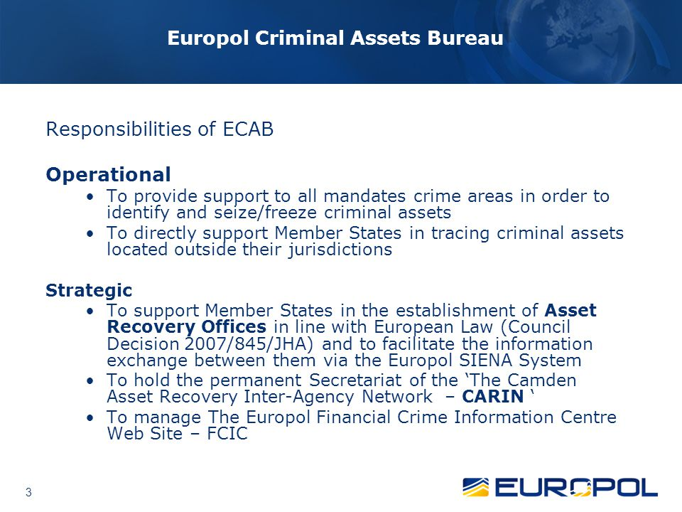 3 3 Europol Criminal Assets Bureau Responsibilities of ECAB Operational To provide support to all mandates crime areas in order to identify and seize/freeze criminal assets To directly support Member States in tracing criminal assets located outside their jurisdictions Strategic To support Member States in the establishment of Asset Recovery Offices in line with European Law (Council Decision 2007/845/JHA) and to facilitate the information exchange between them via the Europol SIENA System To hold the permanent Secretariat of the 'The Camden Asset Recovery Inter-Agency Network – CARIN ' To manage The Europol Financial Crime Information Centre Web Site – FCIC