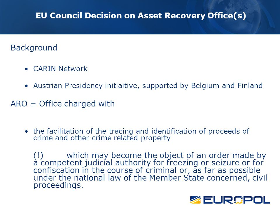 EU Council Decision on Asset Recovery Office(s) Obligation to exchange infomation and best practices Regardless of legal nature of ARO Reference to the Framework Decision on simplifying the exchange of information between the law enforcement authorties of the MS of the EU - Procedures, Channel,Data protection regime, Time limits Co-operation is aimed at exchanging information on location and identification of seizable property = police co-operation