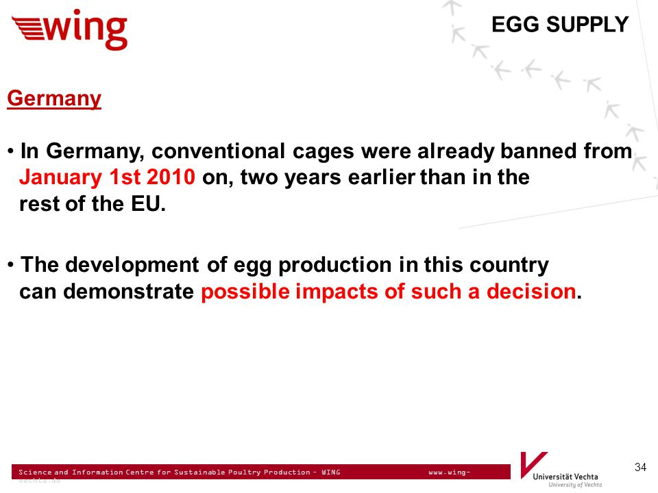 Science and Information Centre for Sustainable Poultry Production – WING www.wing- vechta.de 34 Germany In Germany, conventional cages were already banned from January 1st 2010 on, two years earlier than in the rest of the EU.
