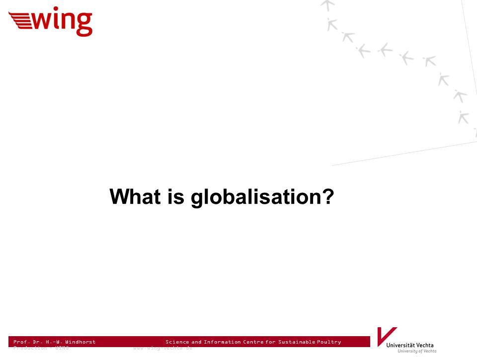 Prof. Dr. H.-W. Windhorst Science and Information Centre for Sustainable Poultry Production – WING www.wing-vechta.de What is globalisation?