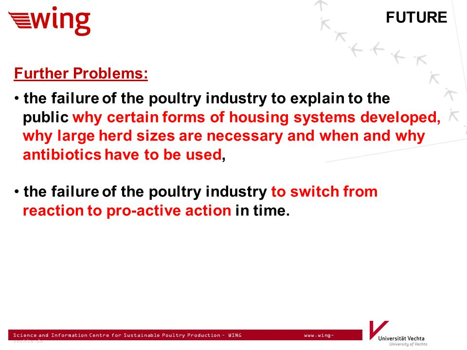 Science and Information Centre for Sustainable Poultry Production – WING www.wing- vechta.de Further Problems: the failure of the poultry industry to explain to the public why certain forms of housing systems developed, why large herd sizes are necessary and when and why antibiotics have to be used, the failure of the poultry industry to switch from reaction to pro-active action in time.