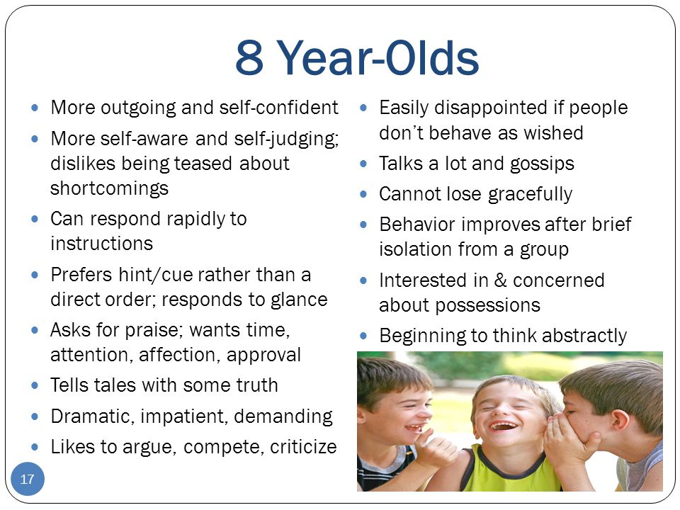 8 Year-Olds More outgoing and self-confident More self-aware and self-judging; dislikes being teased about shortcomings Can respond rapidly to instruc