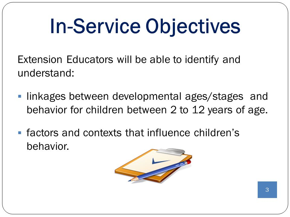 In-Service Objectives 3 Extension Educators will be able to identify and understand:  linkages between developmental ages/stages and behavior for chi