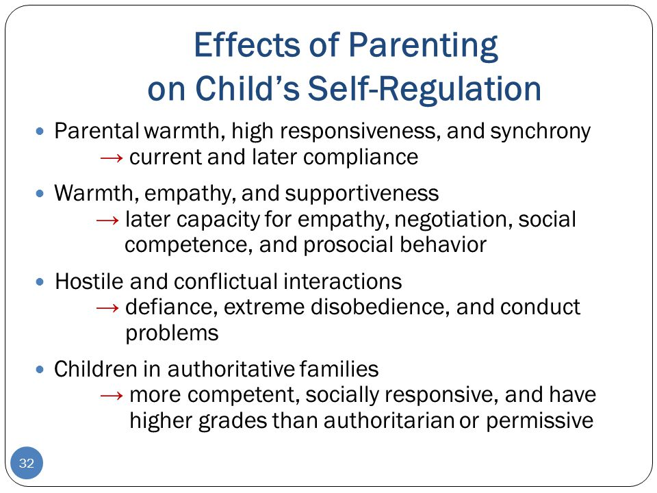 Effects of Parenting on Child's Self-Regulation 32 Parental warmth, high responsiveness, and synchrony → current and later compliance Warmth, empathy,