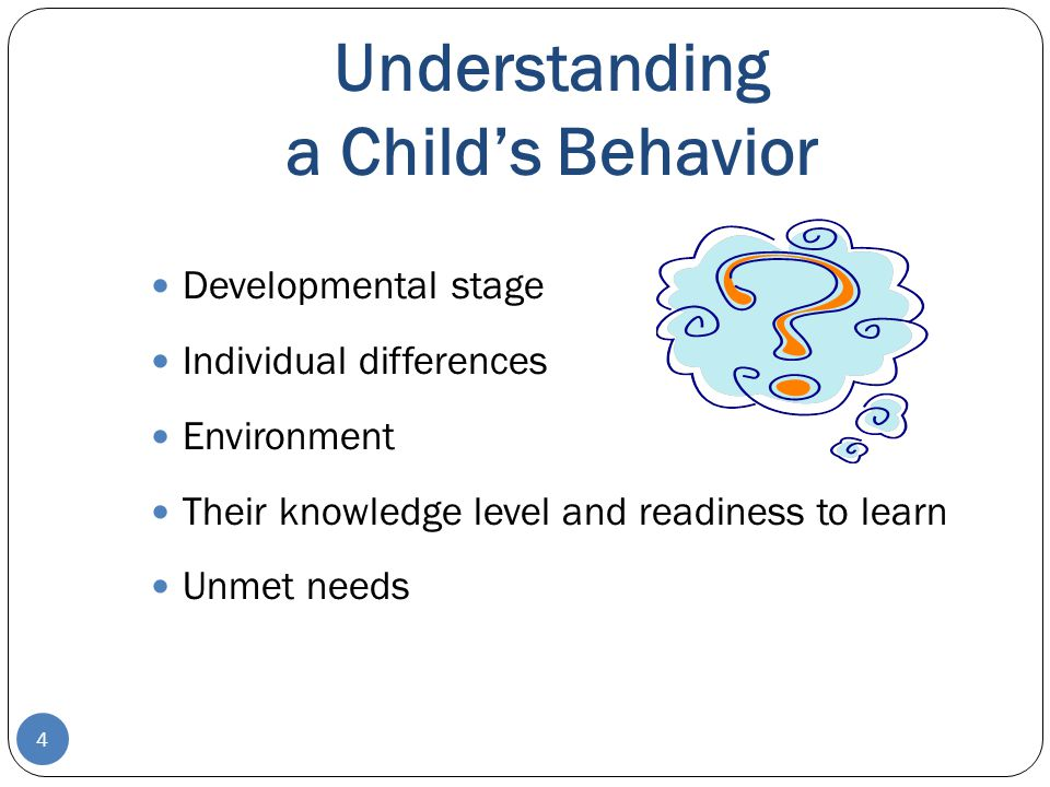 Understanding a Child's Behavior Developmental stage Individual differences Environment Their knowledge level and readiness to learn Unmet needs 4
