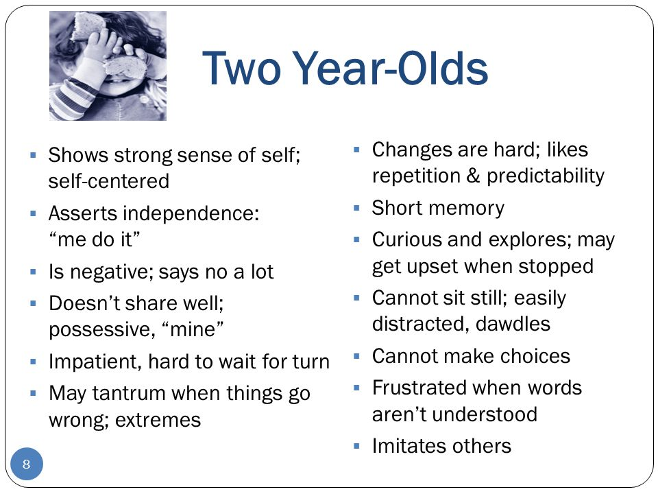 Two Year-Olds 8  Changes are hard; likes repetition & predictability  Short memory  Curious and explores; may get upset when stopped  Cannot sit s