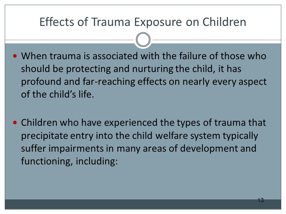 Effects of Trauma Exposure on Children When trauma is associated with the failure of those who should be protecting and nurturing the child, it has pr