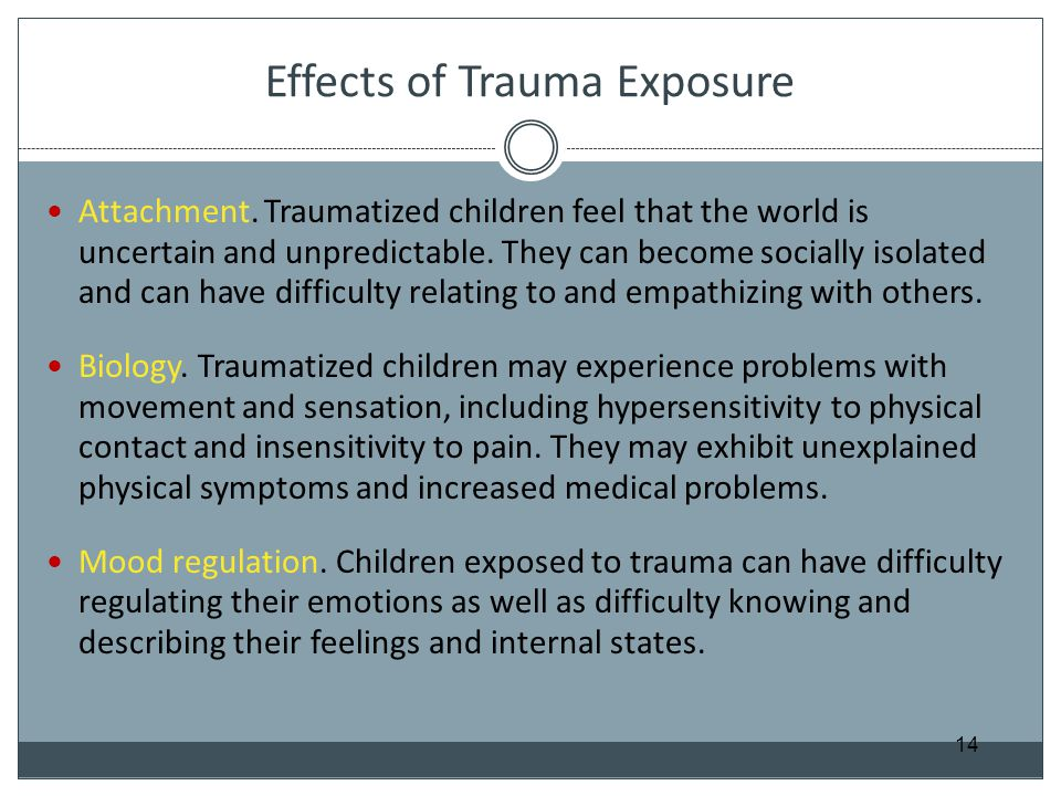 Effects of Trauma Exposure Attachment. Traumatized children feel that the world is uncertain and unpredictable. They can become socially isolated and