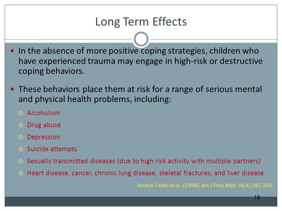 Long Term Effects In the absence of more positive coping strategies, children who have experienced trauma may engage in high-risk or destructive copin