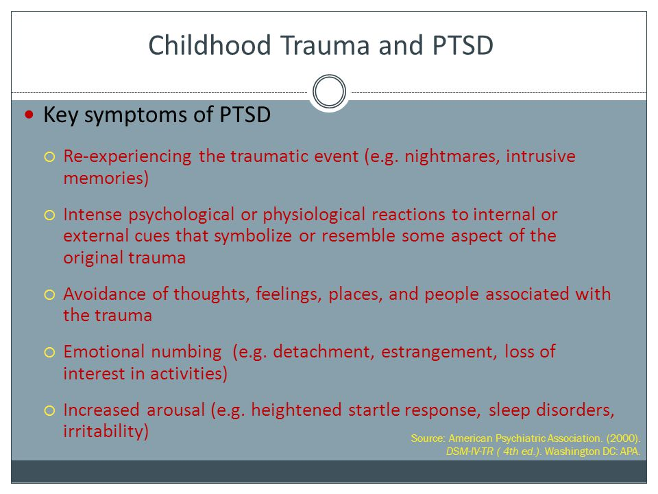 Childhood Trauma and PTSD Key symptoms of PTSD  Re-experiencing the traumatic event (e.g. nightmares, intrusive memories)  Intense psychological or