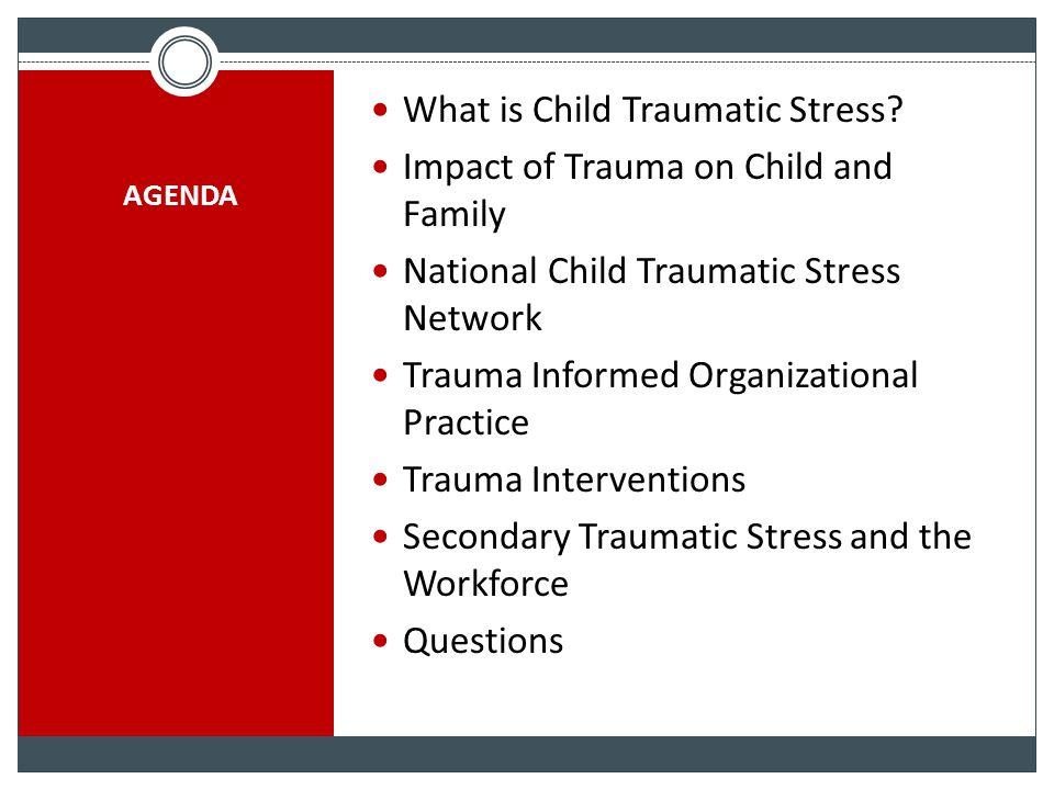 AGENDA What is Child Traumatic Stress? Impact of Trauma on Child and Family National Child Traumatic Stress Network Trauma Informed Organizational Pra
