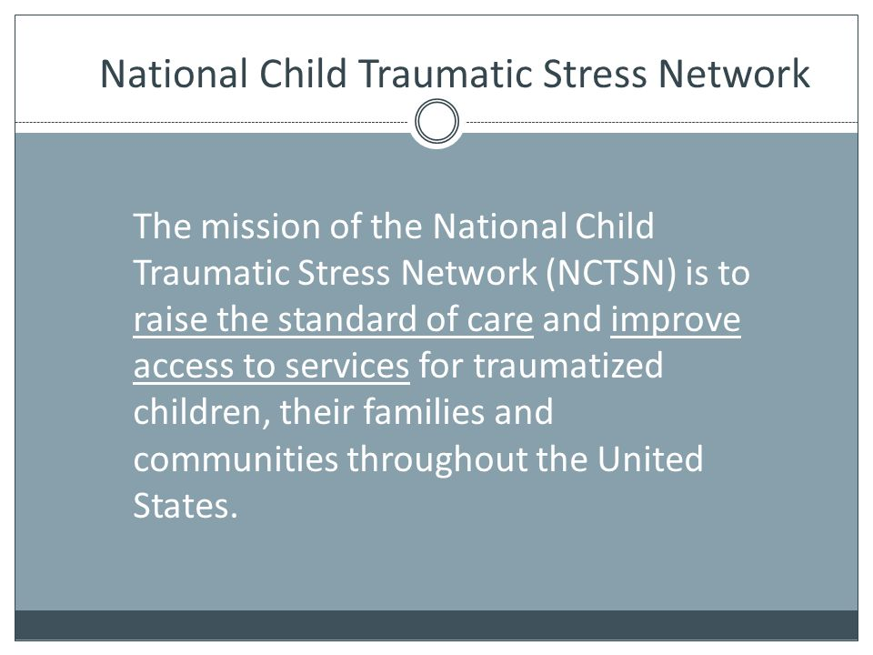National Child Traumatic Stress Network The mission of the National Child Traumatic Stress Network (NCTSN) is to raise the standard of care and improv