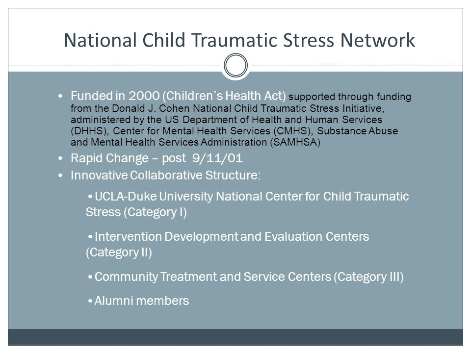 National Child Traumatic Stress Network Funded in 2000 (Children's Health Act) supported through funding from the Donald J. Cohen National Child Traum