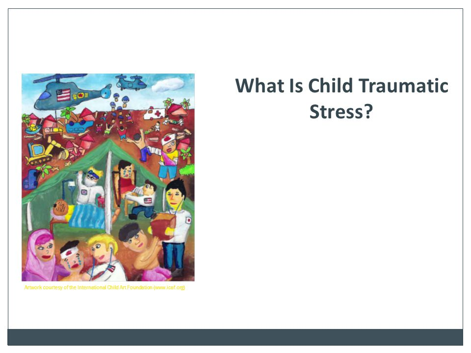 What Is Child Traumatic Stress? Artwork courtesy of the International Child Art Foundation (www.icaf.org)