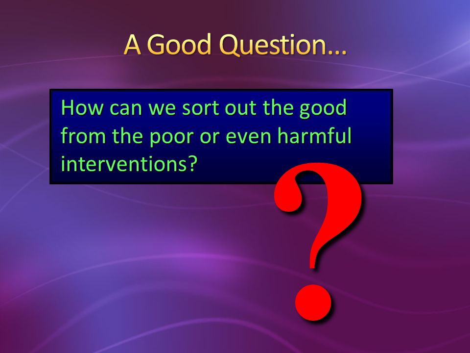 How can we sort out the good from the poor or even harmful interventions? ?