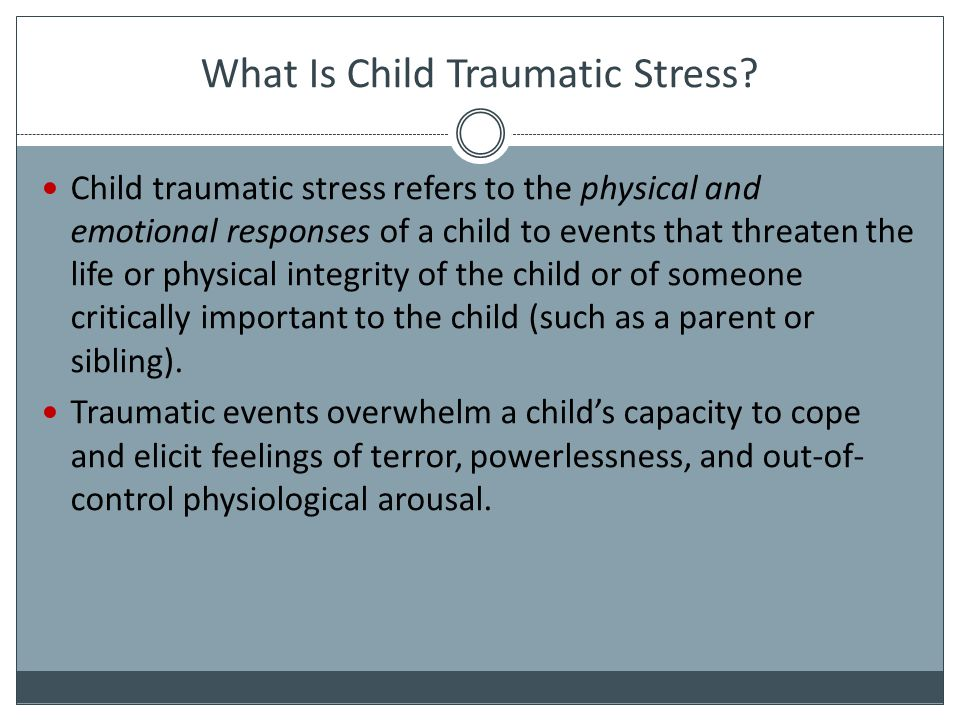 What Is Child Traumatic Stress, cont d A child's response to a traumatic event may have a profound effect on his or her perception of self, the world, and the future.