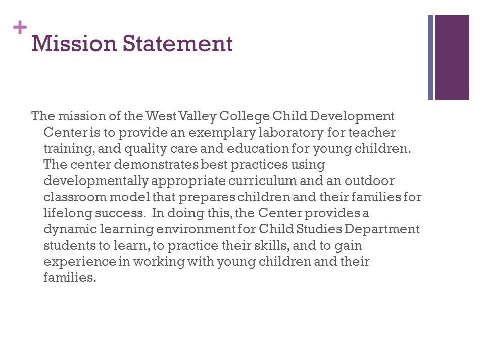 + Mission Statement The mission of the West Valley College Child Development Center is to provide an exemplary laboratory for teacher training, and quality care and education for young children.