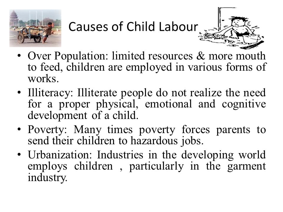 Causes of Child Labour Over Population: limited resources & more mouth to feed, children are employed in various forms of works.