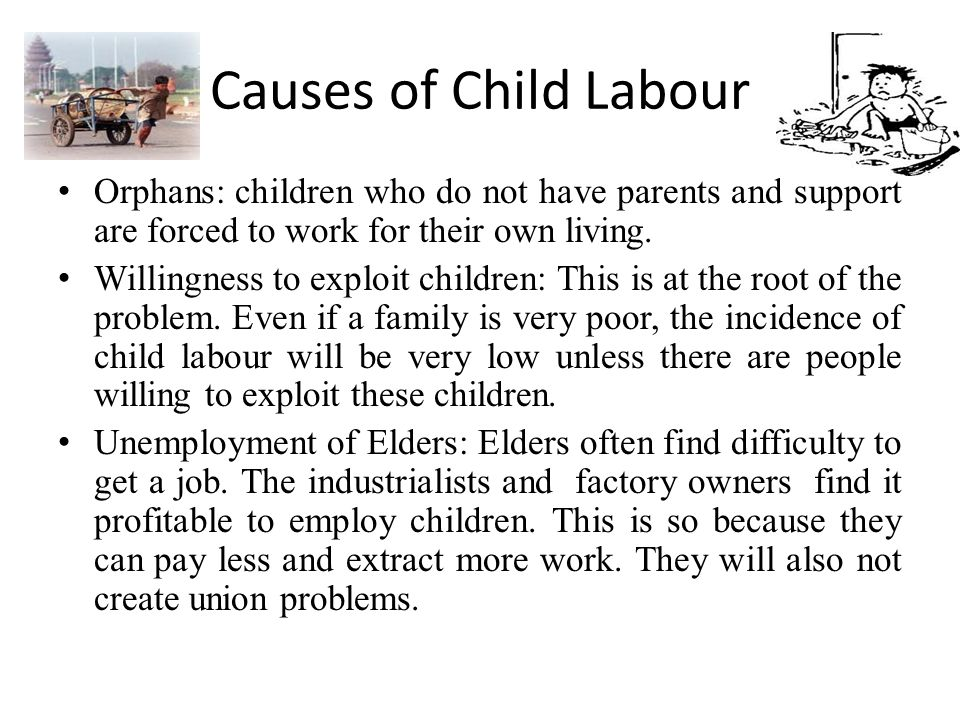 Causes of Child Labour Orphans: children who do not have parents and support are forced to work for their own living.