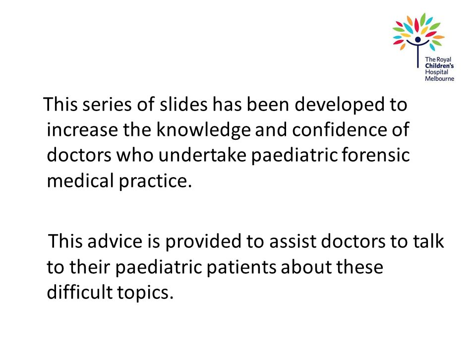 This series of slides has been developed to increase the knowledge and confidence of doctors who undertake paediatric forensic medical practice. This
