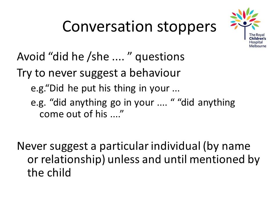 "Conversation stoppers Avoid ""did he /she.... "" questions Try to never suggest a behaviour e.g.""Did he put his thing in your... e.g. ""did anything go i"