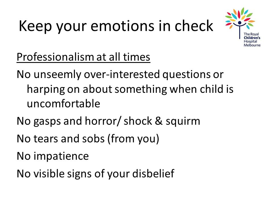 Keep your emotions in check Professionalism at all times No unseemly over-interested questions or harping on about something when child is uncomfortab