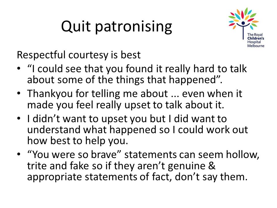 "Quit patronising Respectful courtesy is best ""I could see that you found it really hard to talk about some of the things that happened"". Thankyou for"
