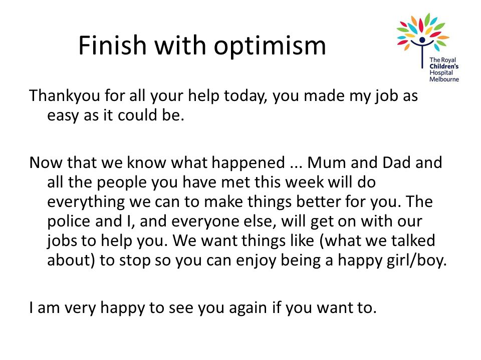 Finish with optimism Thankyou for all your help today, you made my job as easy as it could be. Now that we know what happened... Mum and Dad and all t