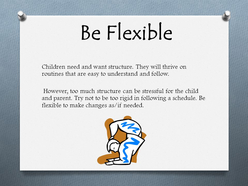 Be Flexible Children need and want structure.