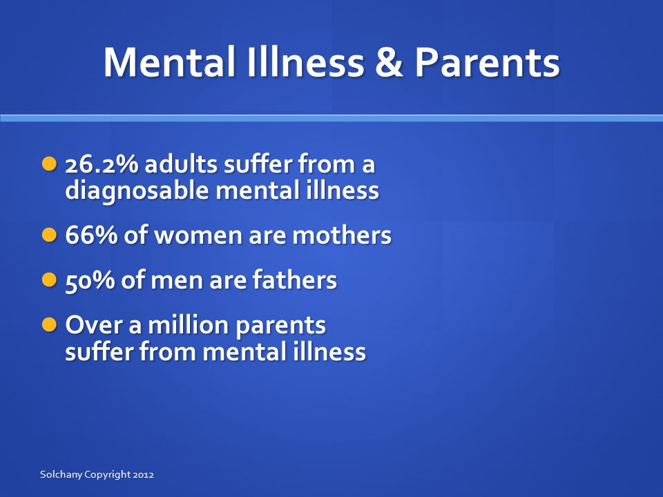 Mental Illness & Parents 26.2% adults suffer from a diagnosable mental illness 26.2% adults suffer from a diagnosable mental illness 66% of women are mothers 66% of women are mothers 50% of men are fathers 50% of men are fathers Over a million parents suffer from mental illness Over a million parents suffer from mental illness Solchany Copyright 2012