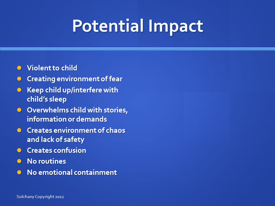 Potential Impact Violent to child Violent to child Creating environment of fear Creating environment of fear Keep child up/interfere with child's sleep Keep child up/interfere with child's sleep Overwhelms child with stories, information or demands Overwhelms child with stories, information or demands Creates environment of chaos and lack of safety Creates environment of chaos and lack of safety Creates confusion Creates confusion No routines No routines No emotional containment No emotional containment Solchany Copyright 2012