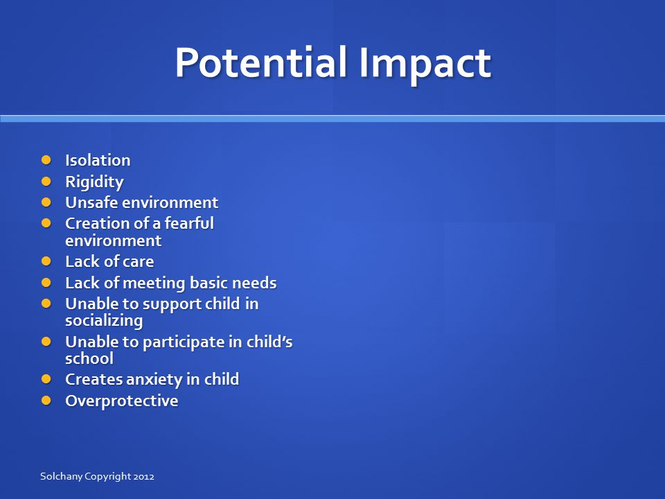 Potential Impact Isolation Isolation Rigidity Rigidity Unsafe environment Unsafe environment Creation of a fearful environment Creation of a fearful environment Lack of care Lack of care Lack of meeting basic needs Lack of meeting basic needs Unable to support child in socializing Unable to support child in socializing Unable to participate in child's school Unable to participate in child's school Creates anxiety in child Creates anxiety in child Overprotective Overprotective Solchany Copyright 2012