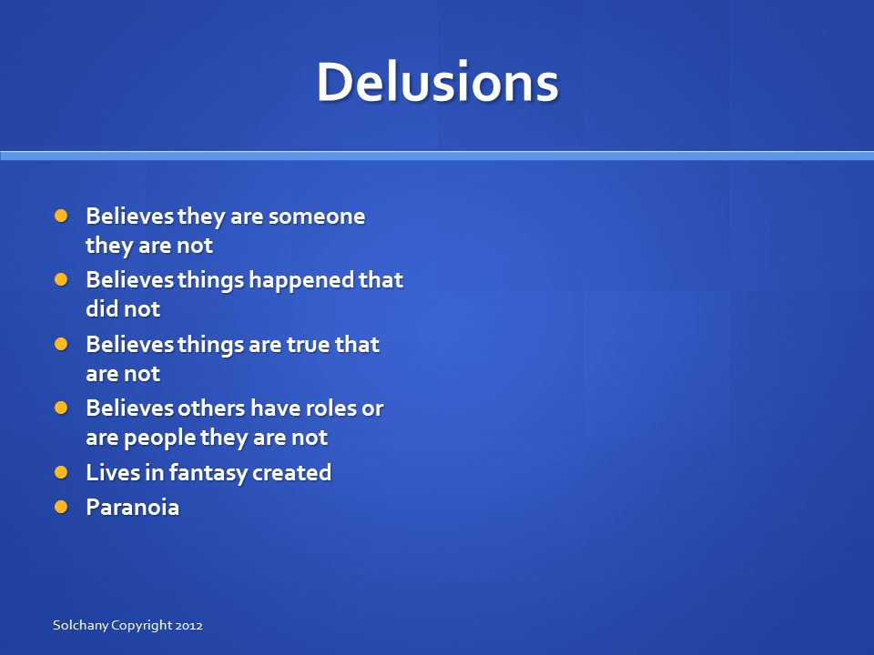 Delusions Believes they are someone they are not Believes they are someone they are not Believes things happened that did not Believes things happened that did not Believes things are true that are not Believes things are true that are not Believes others have roles or are people they are not Believes others have roles or are people they are not Lives in fantasy created Lives in fantasy created Paranoia Paranoia Solchany Copyright 2012