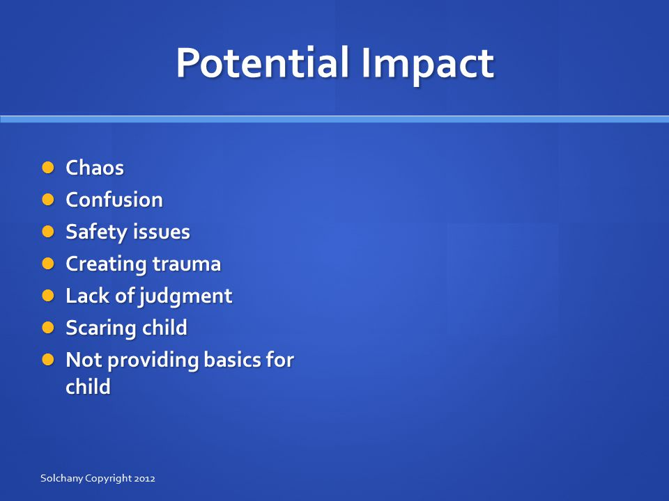 Potential Impact Chaos Chaos Confusion Confusion Safety issues Safety issues Creating trauma Creating trauma Lack of judgment Lack of judgment Scaring child Scaring child Not providing basics for child Not providing basics for child Solchany Copyright 2012