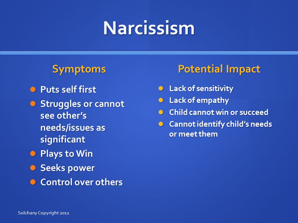 Narcissism Symptoms Puts self first Struggles or cannot see other's needs/issues as significant Plays to Win Seeks power Control over others Potential Impact Lack of sensitivity Lack of empathy Child cannot win or succeed Cannot identify child's needs or meet them Solchany Copyright 2012
