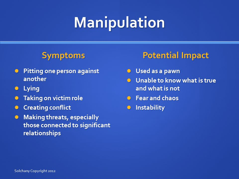 Manipulation Symptoms Pitting one person against another Lying Taking on victim role Creating conflict Making threats, especially those connected to significant relationships Potential Impact Used as a pawn Unable to know what is true and what is not Fear and chaos Instability Solchany Copyright 2012