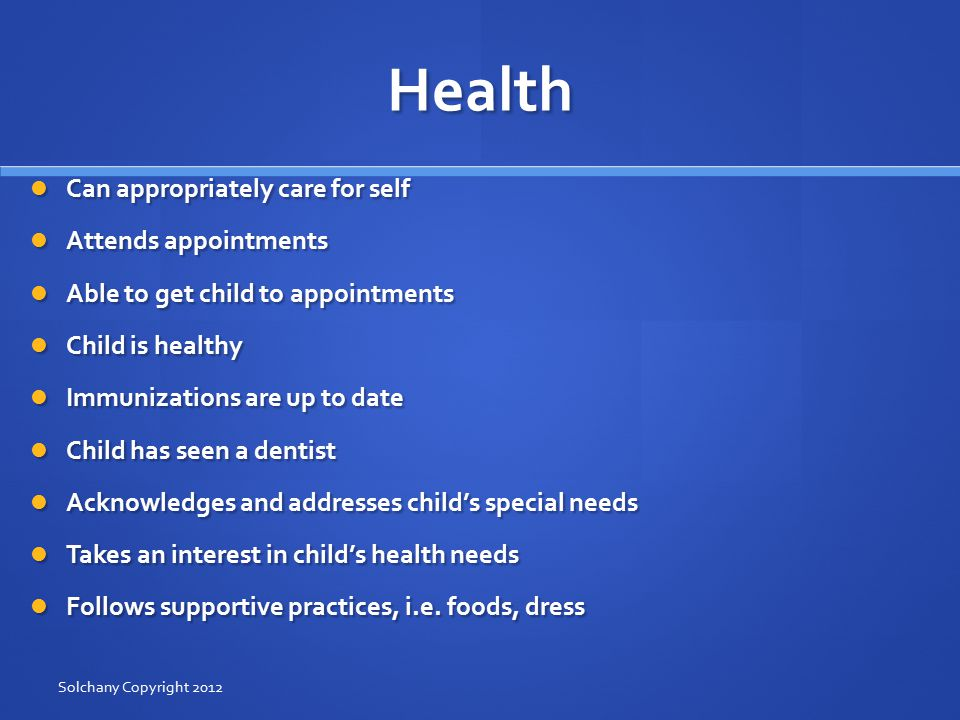 Health Can appropriately care for self Can appropriately care for self Attends appointments Attends appointments Able to get child to appointments Able to get child to appointments Child is healthy Child is healthy Immunizations are up to date Immunizations are up to date Child has seen a dentist Child has seen a dentist Acknowledges and addresses child's special needs Acknowledges and addresses child's special needs Takes an interest in child's health needs Takes an interest in child's health needs Follows supportive practices, i.e.