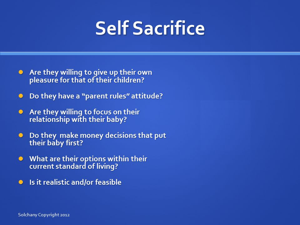 Self Sacrifice Are they willing to give up their own pleasure for that of their children.